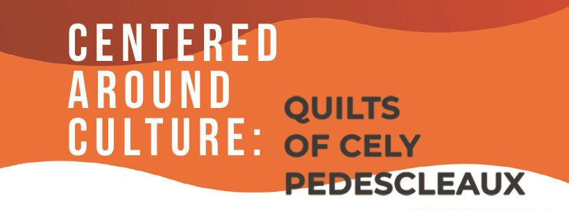 Centered Around Culture: Quilts by Cely Pedescleaux Banner